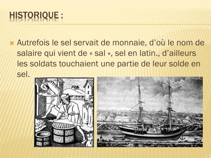 Autrefois le sel servait de monnaie, d'où le nom de salaire qui vient de «sal», sel en latin., d'ailleurs les soldats touchaient une partie de leur solde en sel.