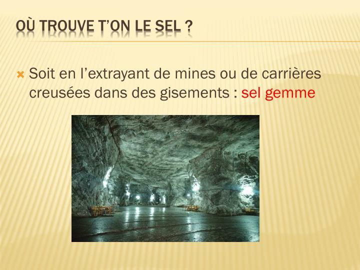 Soit en l'extrayant de mines ou de carrières creusées dans des gisements:
