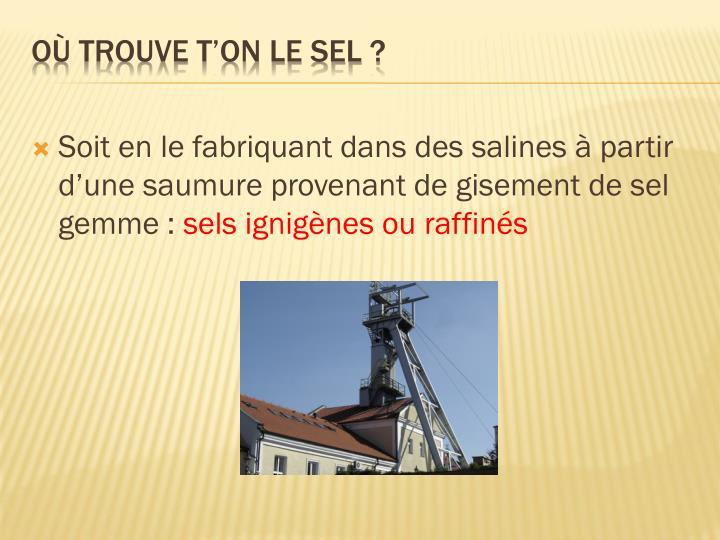 Soit en le fabriquant dans des salines à partir d'une saumure provenant de gisement de sel gemme: