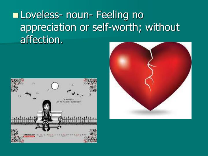 Loveless- noun- Feeling no appreciation or self-worth; without affection.