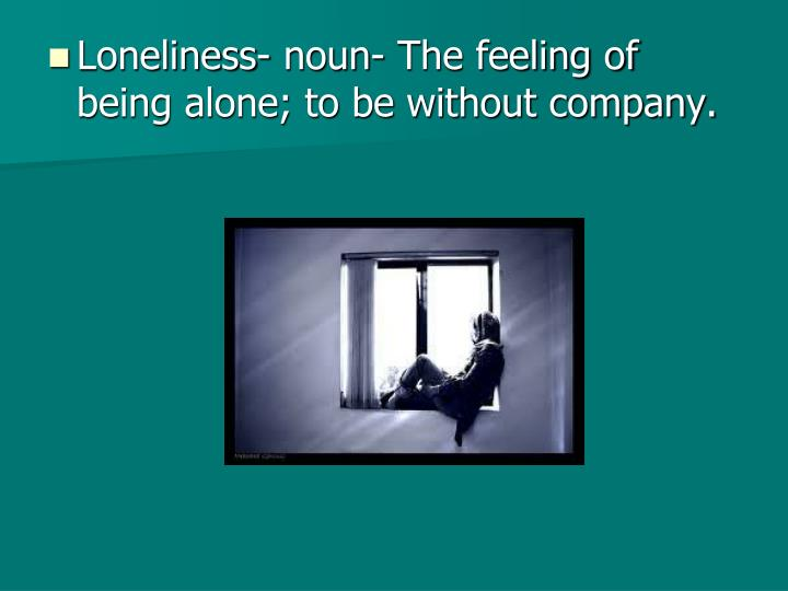Loneliness- noun- The feeling of being alone; to be without company.