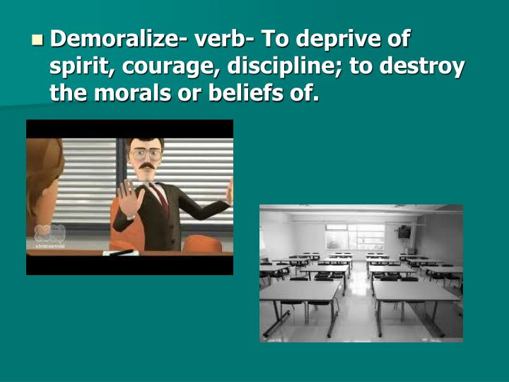 Demoralize- verb- To deprive of spirit, courage, discipline; to destroy the morals or beliefs of.