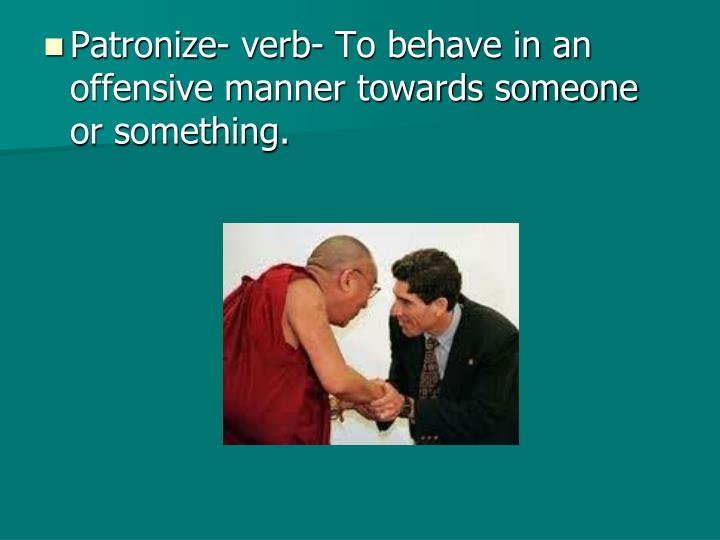 Patronize- verb- To behave in an offensive manner towards someone or something.