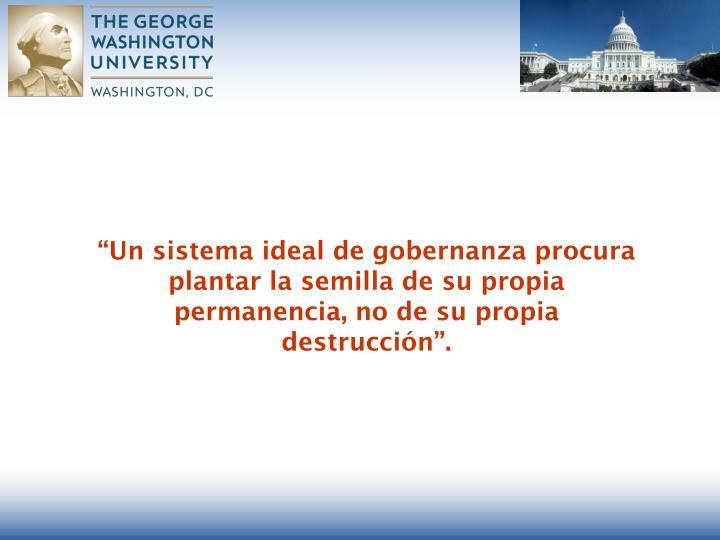 """""""Un sistema ideal de gobernanza procura plantar la semilla de su propia permanencia, no de su propia destrucción""""."""