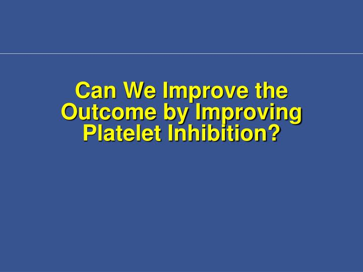 Can We Improve the Outcome by Improving Platelet Inhibition?