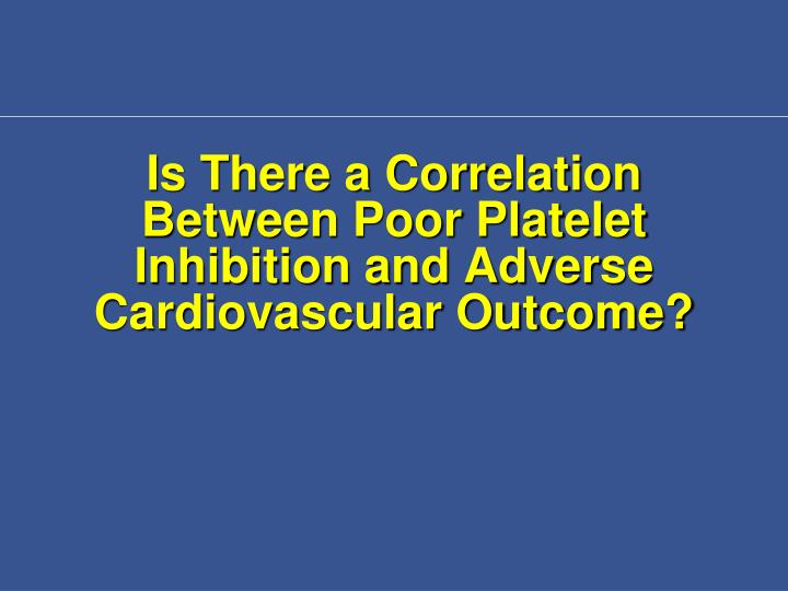 Is There a Correlation Between Poor Platelet Inhibition and Adverse Cardiovascular Outcome?