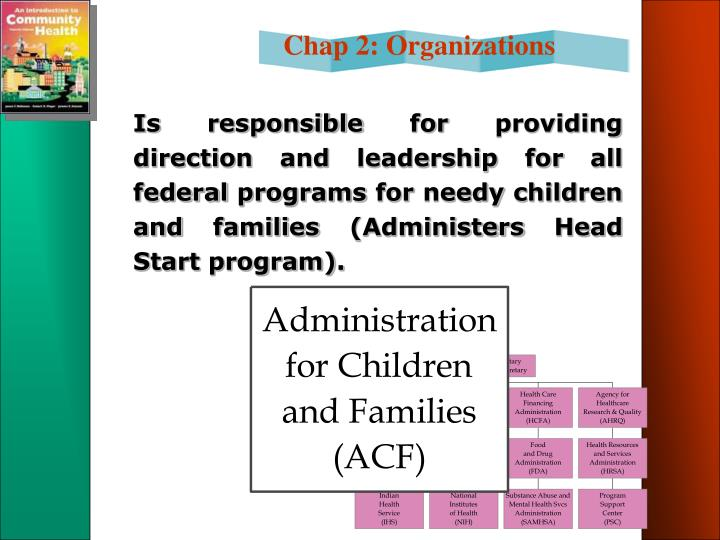 Is responsible for providing direction and leadership for all federal programs for needy children and families (Administers Head Start program).