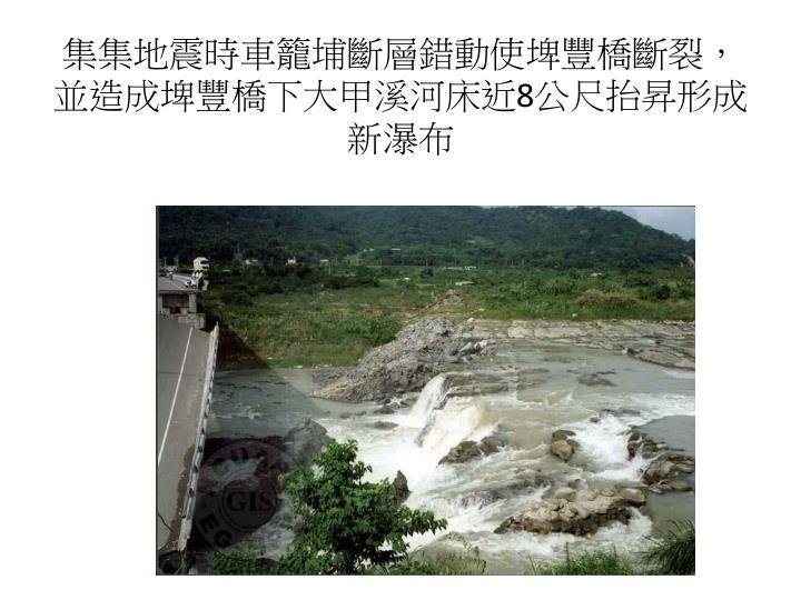 集集地震時車籠埔斷層錯動使埤豐橋斷裂,並造成埤豐橋下大甲溪河床近