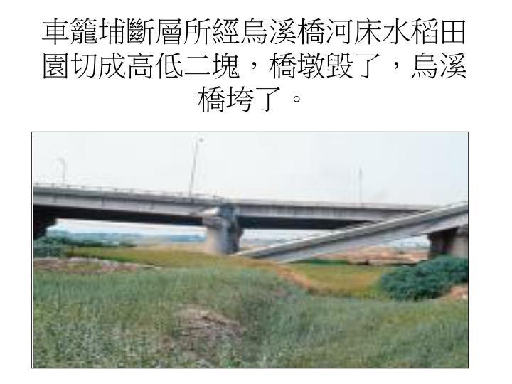 車籠埔斷層所經烏溪橋河床水稻田園切成高低二塊,橋墩毀了,烏溪橋垮了。