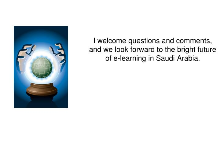 I welcome questions and comments, and we look forward to the bright future of e-learning in Saudi Arabia.