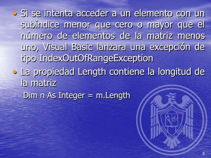 Si se intenta acceder a un elemento con un subíndice menor que cero o mayor que el número de elementos de la matriz menos uno, Visual Basic lanzara una excepción de tipo IndexOutOfRangeException