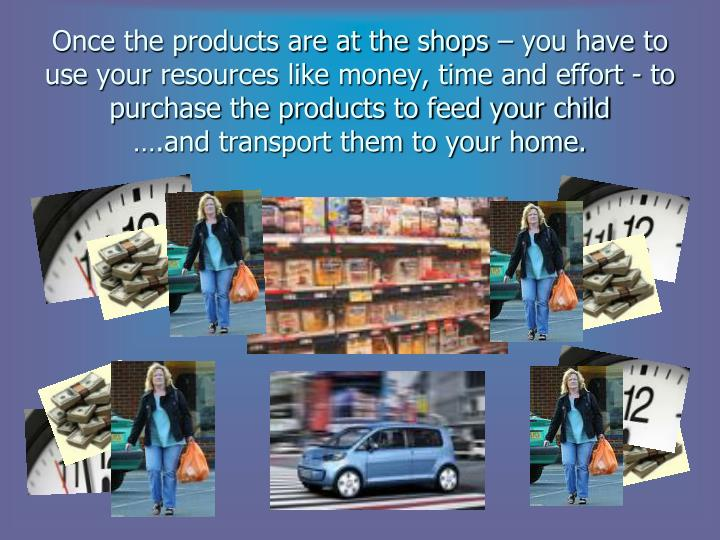 Once the products are at the shops – you have to use your resources like money, time and effort - to purchase the products to feed your child