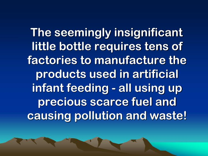 The seemingly insignificant little bottle requires tens of factories to manufacture the products used in artificial infant feeding - all using up precious scarce fuel and causing pollution and waste!