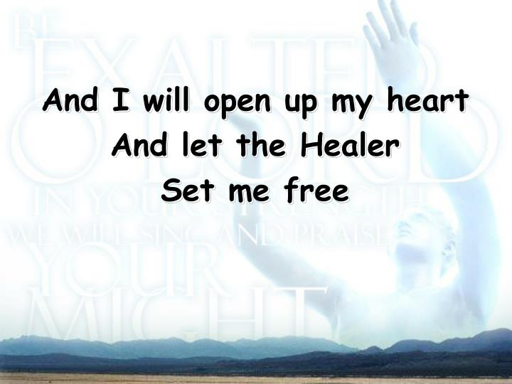 And I will open up my heart