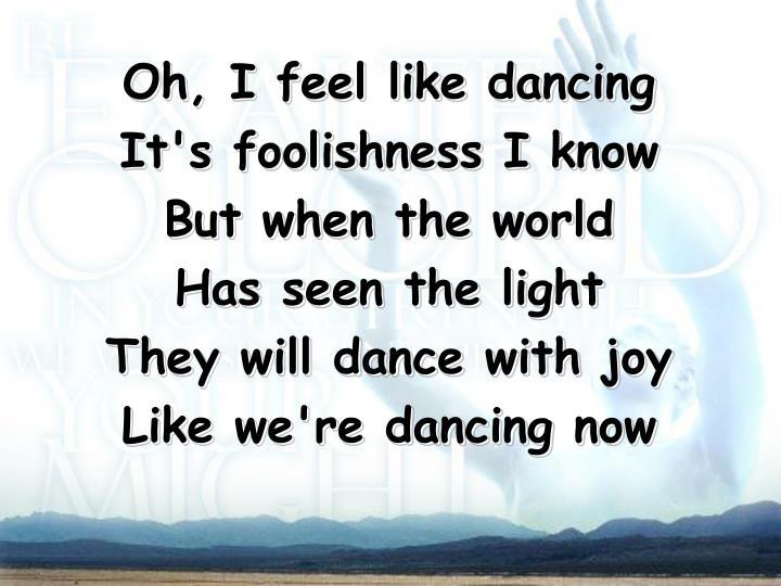 Oh, I feel like dancing
