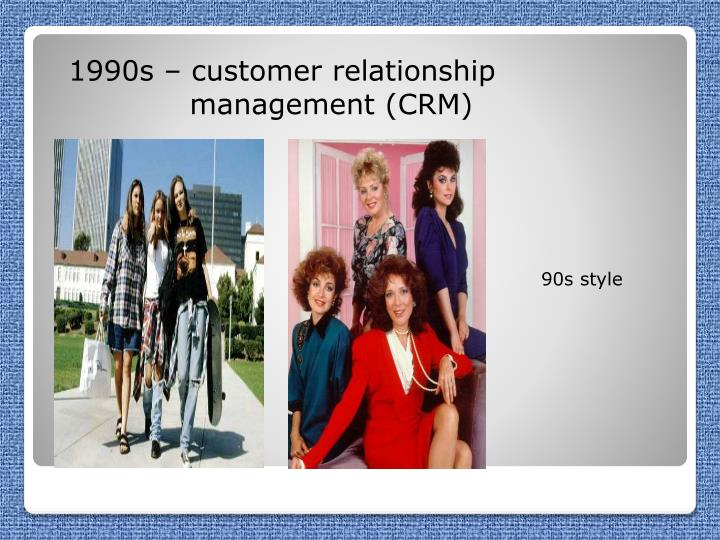 1990s – customer relationship          management (CRM)