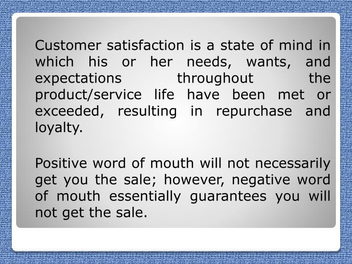 Customer satisfaction is a state of mind in which his or her needs, wants, and expectations throughout the product/service life have been met or exceeded, resulting in repurchase and loyalty.