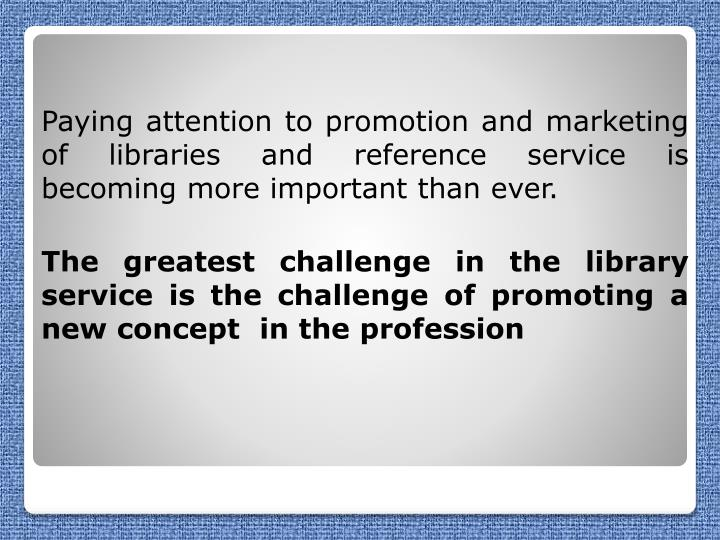 Paying attention to promotion and marketing of libraries and reference service is  becoming more important than ever.