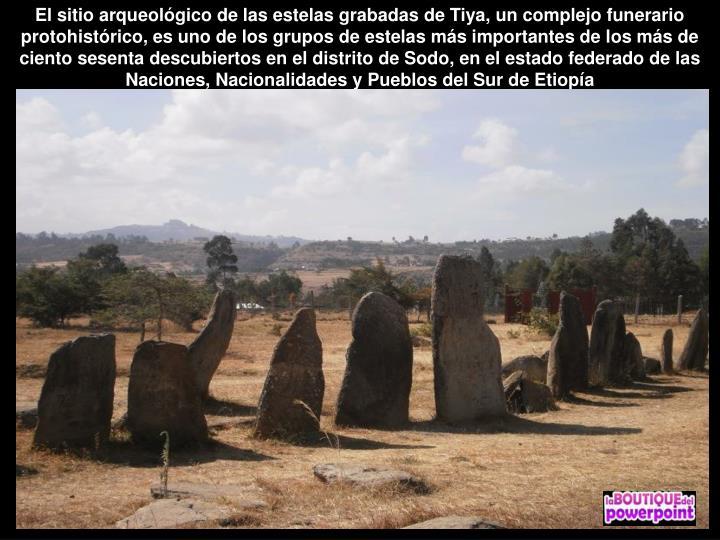 El sitio arqueológico de las estelas grabadas de Tiya, un complejo funerario protohistórico, es uno de los grupos de estelas más importantes de los más de ciento sesenta descubiertos en el distrito de Sodo, en el estado federado de las Naciones, Nacionalidades y Pueblos del Sur de Etiopía
