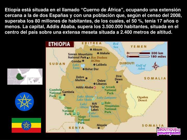 """Etiopía está situada en el llamado """"Cuerno de África"""", ocupando una extensión cercana a la de dos Españas y con una población que, según el censo del 2008, superaba los 80 millones de habitantes, de los cuales, el 50 %, tenía 17 años o menos. La capital, Addis Ababa, supera los 3.500.000 habitantes, situada en el centro del país sobre una extensa meseta situada a 2.400 metros de altitud."""
