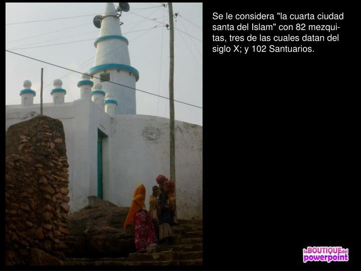 """Se le considera """"la cuarta ciudad santa del Islam"""" con 82 mezqui-tas, tres de las cuales datan del siglo X; y 102 Santuarios."""
