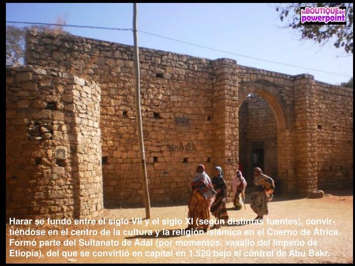 Harar se fundó entre el siglo VII y el siglo XI (según distintas fuentes), convir-tiéndose en el centro de la cultura y la religión islámica en el Cuerno de África. Formó parte del Sultanato de Adal (por momentos, vasallo del Imperio de Etiopía), del que se convirtió en capital en 1.520 bajo el control de Abu Bakr.