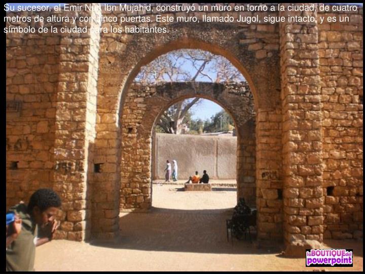 Su sucesor, el Emir Nun Ibn Mujahid, construyó un muro en torno a la ciudad, de cuatro metros de altura y con cinco puertas. Este muro, llamado Jugol, sigue intacto, y es un símbolo de la ciudad para los habitantes.