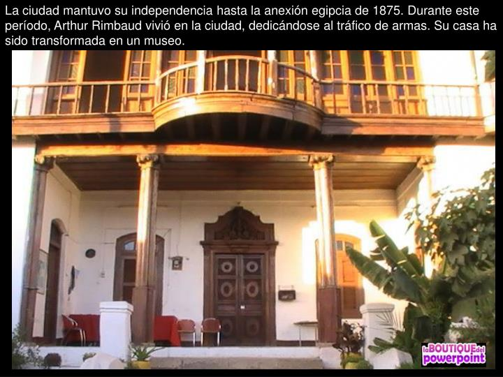 La ciudad mantuvo su independencia hasta la anexión egipcia de 1875. Durante este período, Arthur Rimbaud vivió en la ciudad, dedicándose al tráfico de armas. Su casa ha sido transformada en un museo.