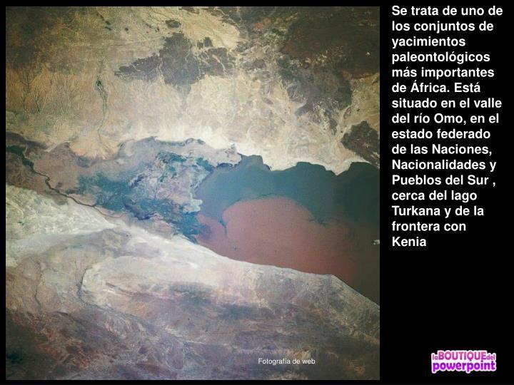 Se trata de uno de los conjuntos de yacimientos paleontológicos más importantes de África. Está situado en el valle del río Omo, en el estado federado de las Naciones, Nacionalidades y Pueblos del Sur , cerca del lago Turkana y de la frontera con Kenia