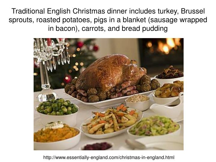Traditional English Christmas dinner includes turkey, Brussel sprouts, roasted potatoes, pigs in a blanket (sausage wrapped in bacon), carrots, and bread pudding