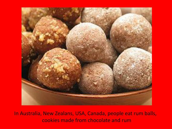 In Australia, New Zealans, USA, Canada, people eat rum balls,