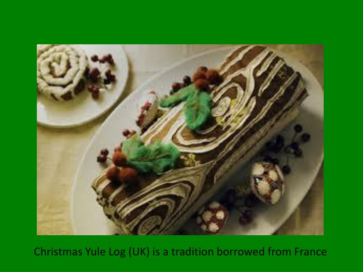 Christmas Yule Log (UK) is a tradition borrowed from France