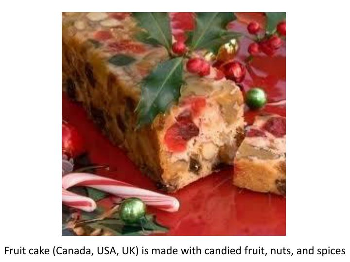 Fruit cake (Canada, USA, UK) is made with candied fruit, nuts, and spices