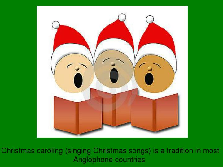 Christmas caroling (singing Christmas songs) is a tradition in most
