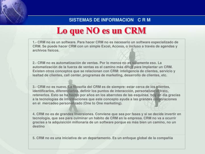 1.- CRM no es un software. Para hacer CRM no es necesario un software especializado de CRM. Se puede hacer CRM con un simple Excel, Access, o incluso a través de agendas y archivos físicos.