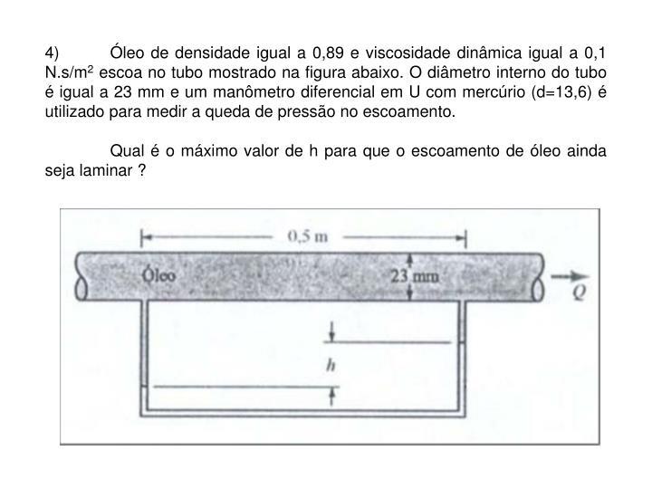 4)Óleo de densidade igual a 0,89 e viscosidade dinâmica igual a 0,1 N.s/m