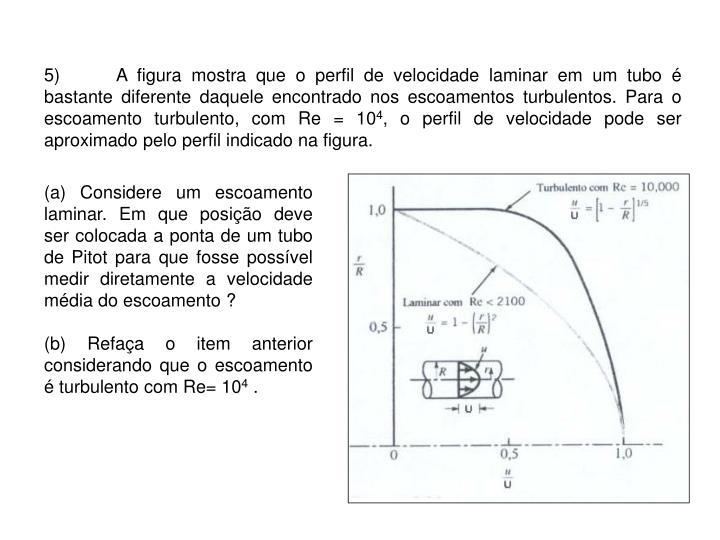 5)A figura mostra que o perfil de velocidade laminar em um tubo é bastante diferente daquele encontrado nos escoamentos turbulentos. Para o escoamento turbulento, com Re = 10