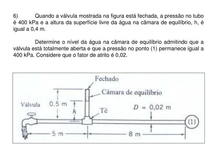 6)Quando a válvula mostrada na figura está fechada, a pressão no tubo é 400 kPa e a altura da superfície livre da água na câmara de equilíbrio, h, é igual a 0,4 m.