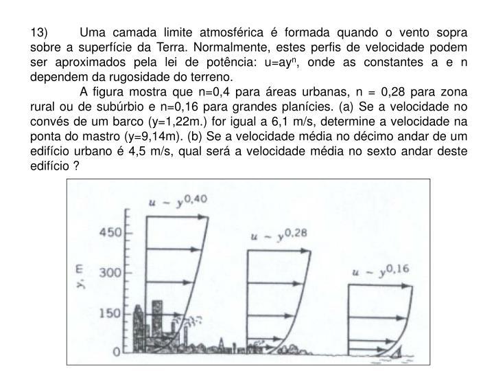 13)Uma camada limite atmosférica é formada quando o vento sopra sobre a superfície da Terra. Normalmente, estes perfis de velocidade podem ser aproximados pela lei de potência: u=ay