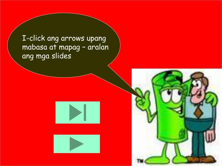 I-click ang arrows upang mabasa at mapag – aralan ang mga slides
