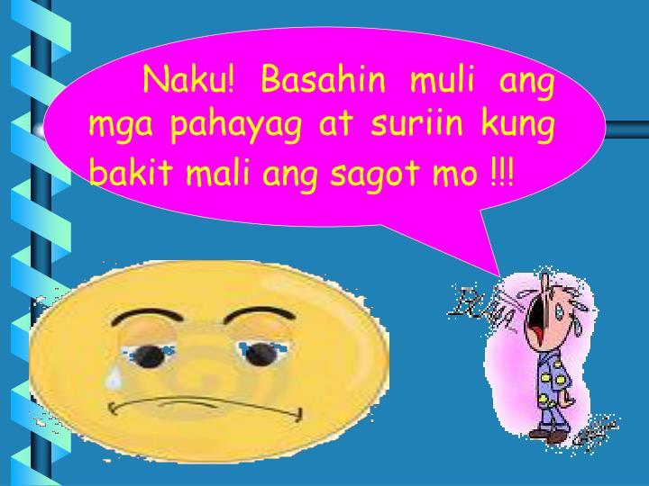 Naku! Basahin muli ang mga pahayag at suriin kung bakit mali ang sagot mo !!!