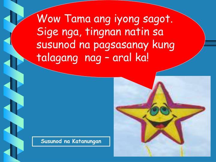 Wow Tama ang iyong sagot. Sige nga, tingnan natin sa susunod na pagsasanay kung talagang  nag – aral ka!