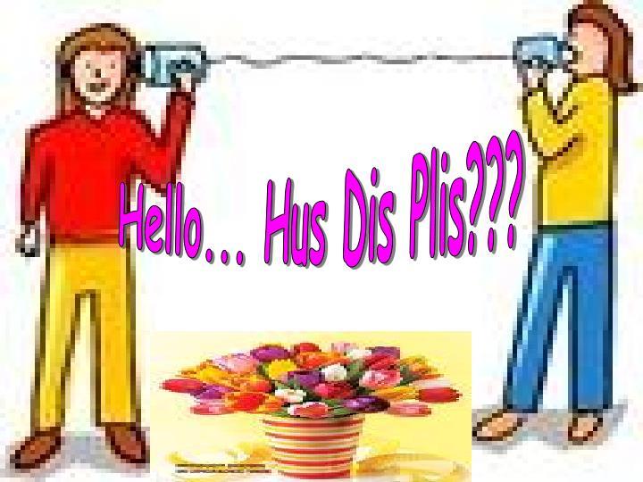 Hello... Hus Dis Plis???