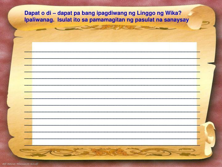 Dapat o di – dapat pa bang ipagdiwang ng Linggo ng Wika?  Ipaliwanag.  Isulat ito sa pamamagitan ng pasulat na sanaysay
