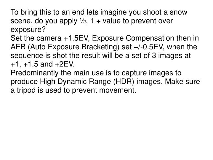 To bring this to an end lets imagine you shoot a snow scene, do you apply ½, 1 + value to prevent over exposure?