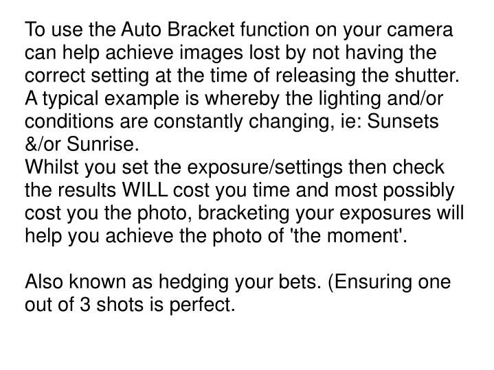 To use the Auto Bracket function on your camera can help achieve images lost by not having the correct setting at the time of releasing the shutter.