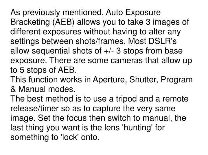 As previously mentioned, Auto Exposure Bracketing (AEB) allows you to take 3 images of different exposures without having to alter any settings between shots/frames. Most DSLR's allow sequential shots of +/- 3 stops from base exposure. There are some cameras that allow up to 5 stops of AEB.