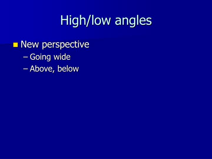High/low angles