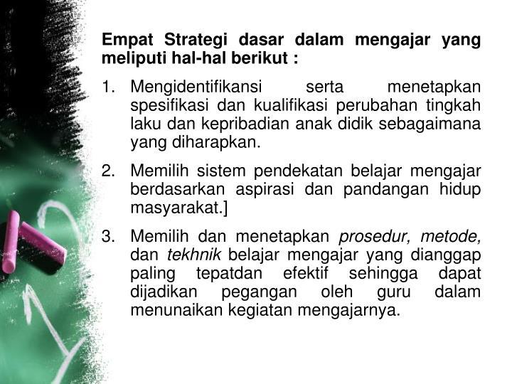 Empat Strategi dasar dalam mengajar yang meliputi hal-hal berikut :