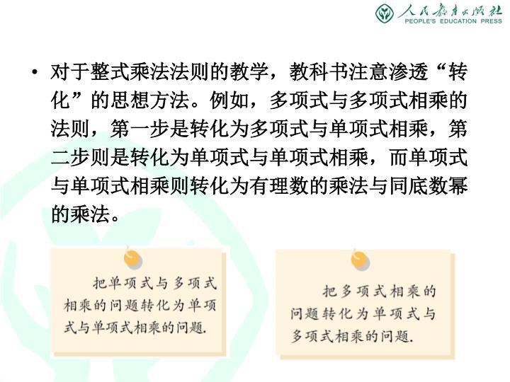 """对于整式乘法法则的教学,教科书注意渗透""""转化""""的思想方法。例如,多项式与多项式相乘的法则,第一步是转化为多项式与单项式相乘,第二步则是转化为单项式与单项式相乘,而单项式与单项式相乘则转化为有理数的乘法与同底数幂的乘法。"""